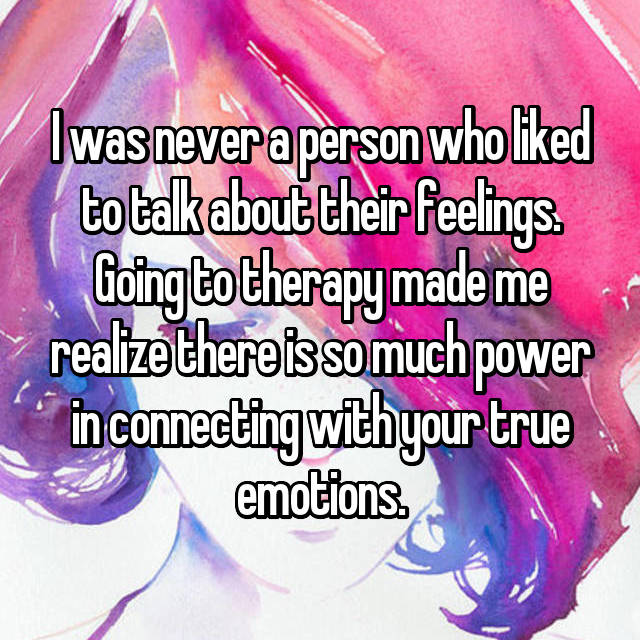 I was never a person who liked to talk about their feelings. Going to therapy made me realize there is so much power in connecting with your true emotions.