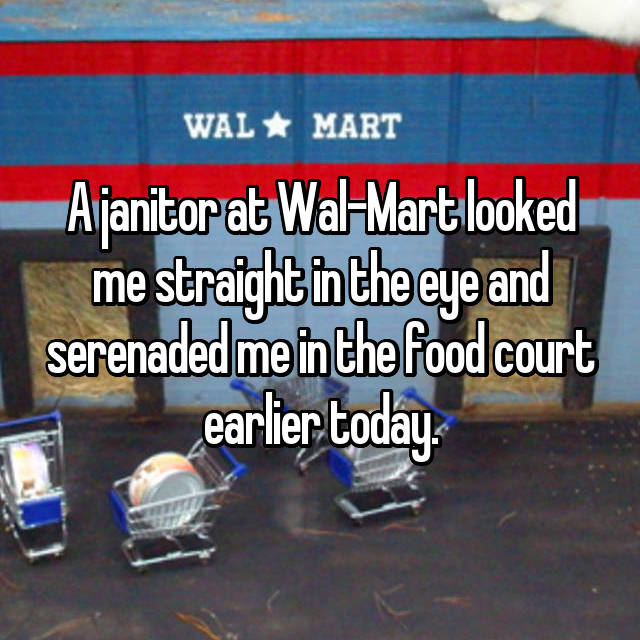 A janitor at Wal-Mart looked me straight in the eye and serenaded me in the food court earlier today.