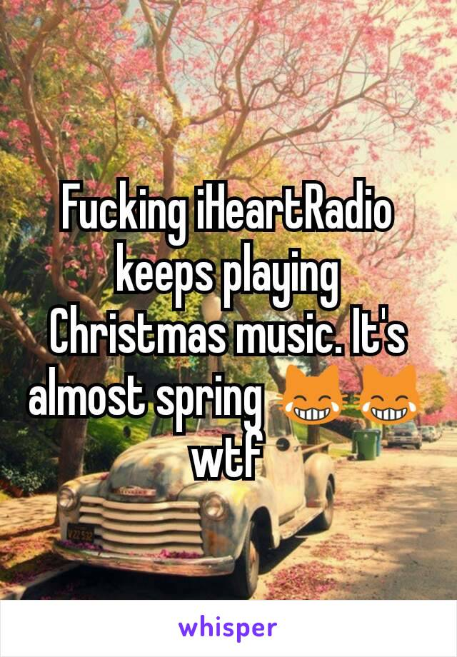 iHeartRadio keeps playing Christmas music. It's almost spring