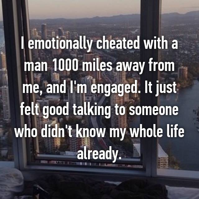 I emotionally cheated with a man 1000 miles away from me, and I'm engaged. It just felt good talking to someone who didn't know my whole life already.