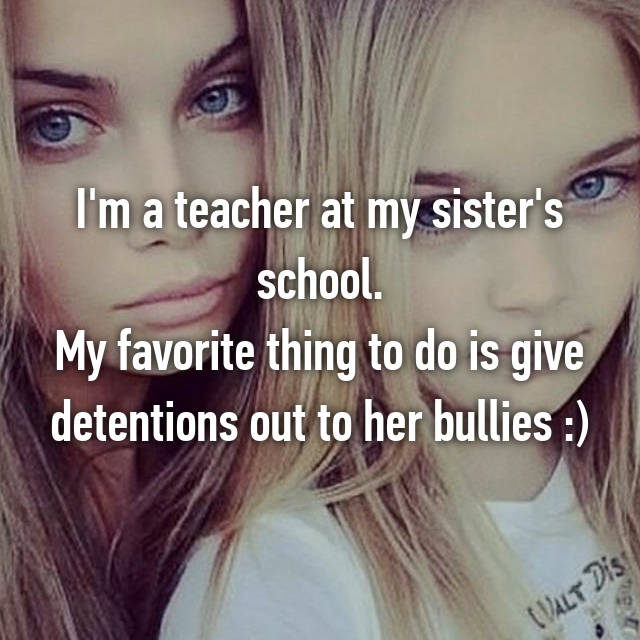 I'm a teacher at my sister's school. My favorite thing to do is give detentions out to her bullies :)