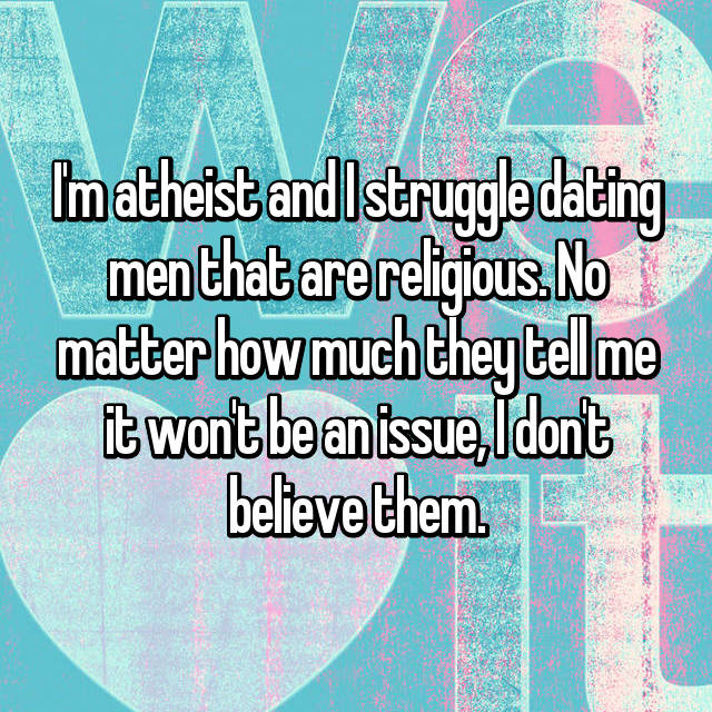 I'm atheist and I struggle dating men that are religious. No matter how much they tell me it won't be an issue, I don't believe them.