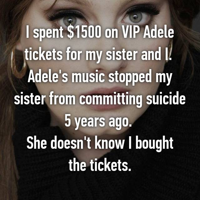 I spent $1500 on VIP Adele tickets for my sister and I.  Adele's music stopped my sister from committing suicide 5 years ago.  She doesn't know I bought the tickets.
