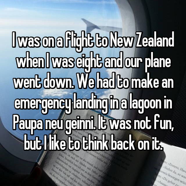 I was on a flight to New Zealand when I was eight and our plane went down. We had to make an emergency landing in a lagoon in Paupa neu geinni. It was not fun, but I like to think back on it.
