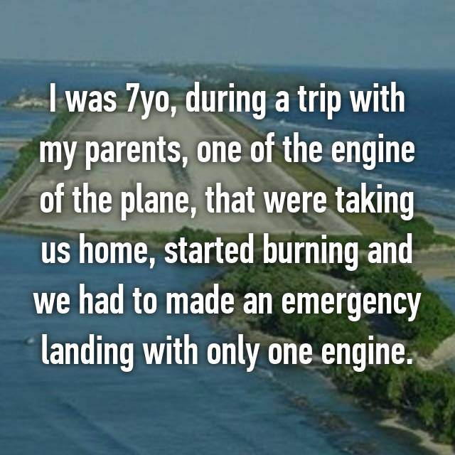 I was 7yo, during a trip with my parents, one of the engine of the plane, that were taking us home, started burning and we had to made an emergency landing with only one engine.