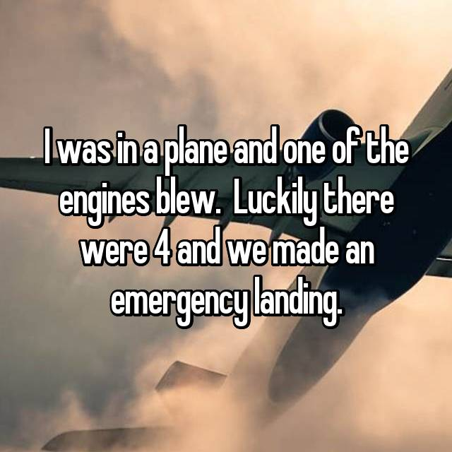 I was in a plane and one of the engines blew.  Luckily there were 4 and we made an emergency landing.