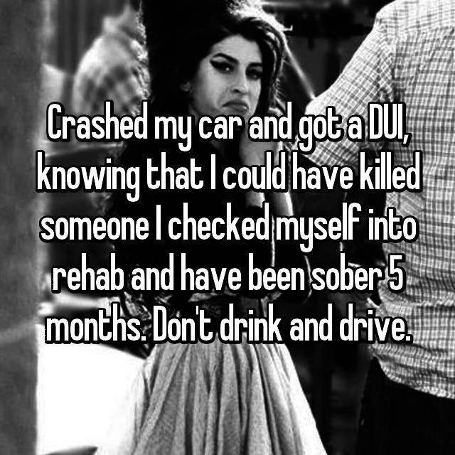 Crashed my car and got a DUI, knowing that I could have killed someone I checked myself into rehab and have been sober 5 months. Don't drink and drive.