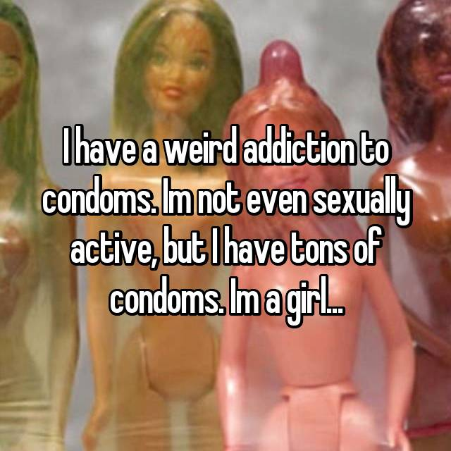 I have a weird addiction to condoms. Im not even sexually active, but I have tons of condoms. Im a girl...