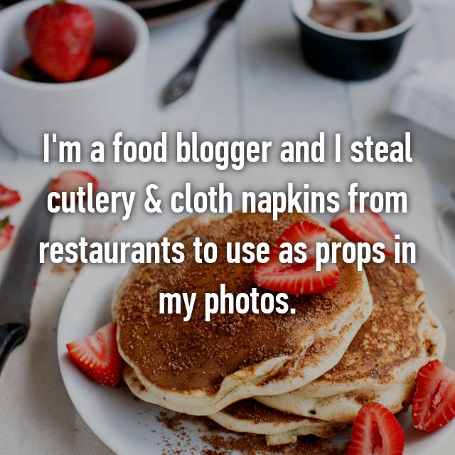 I'm a food blogger and I steal cutlery & cloth napkins from restaurants to use as props in my photos.