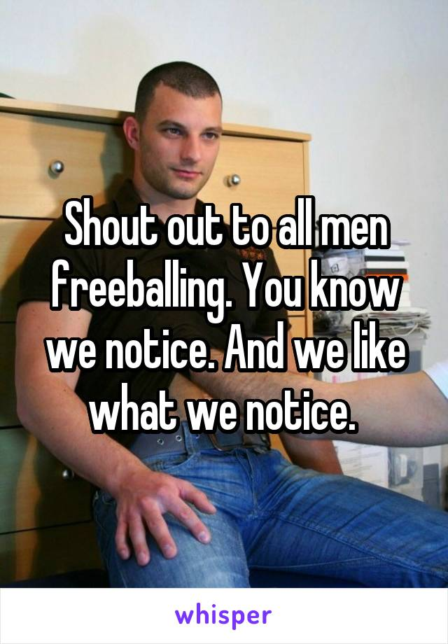 Shout Out To All Men Freeballing You Know We Notice And