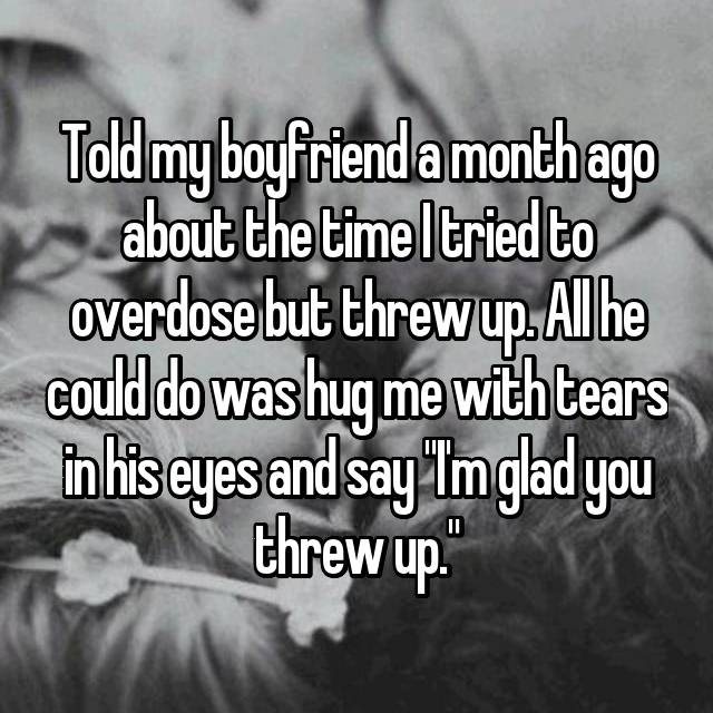 """Told my boyfriend a month ago about the time I tried to overdose but threw up. All he could do was hug me with tears in his eyes and say """"I'm glad you threw up."""""""