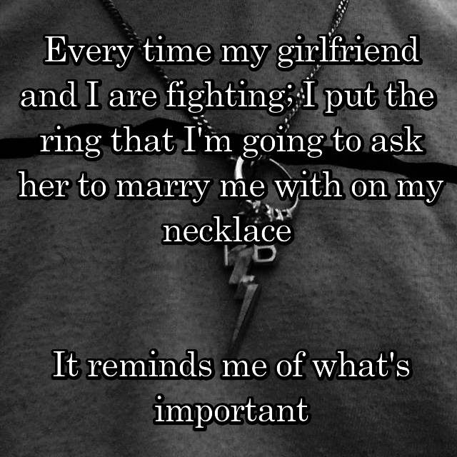 Every time my girlfriend and I are fighting; I put the  ring that I'm going to ask her to marry me with on my necklace    It reminds me of what's important