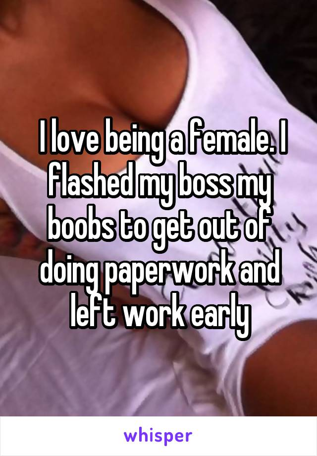 I love being a female. I flashed my boss my boobs to get out of doing<br /> paperwork and left work early