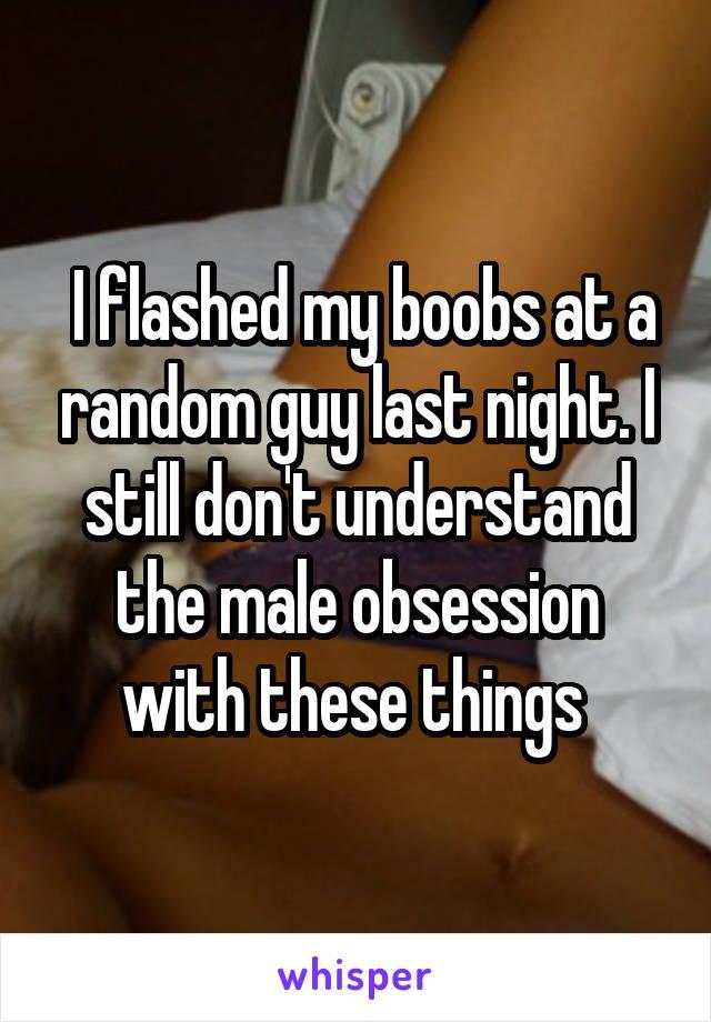 I flashed my boobs at a random guy last night. I still don