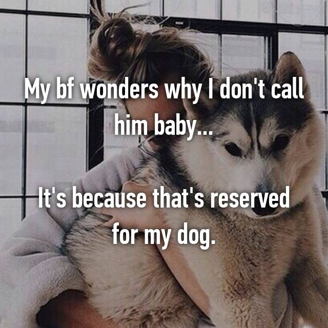 My bf wonders why I don't call him baby...  It's because that's reserved for my dog.