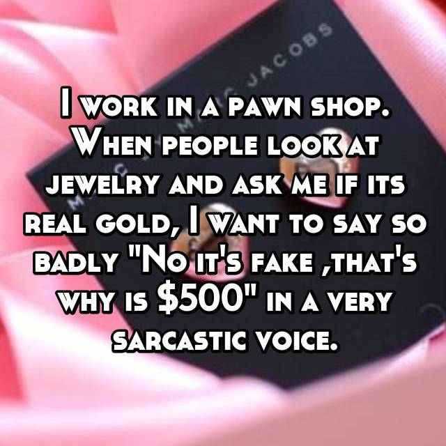 "I work in a pawn shop. When people look at jewelry and ask me if its real gold, I want to say so badly ""No it's fake ,that's why is $500"" in a very sarcastic voice."