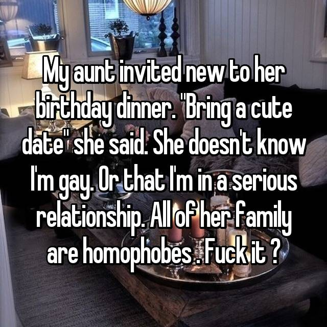 "My aunt invited new to her birthday dinner. ""Bring a cute date"" she said. She doesn't know I'm gay. Or that I'm in a serious relationship. All of her family are homophobes . Fuck it ☺"