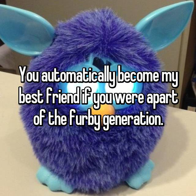 You automatically become my best friend if you were apart of the furby generation.