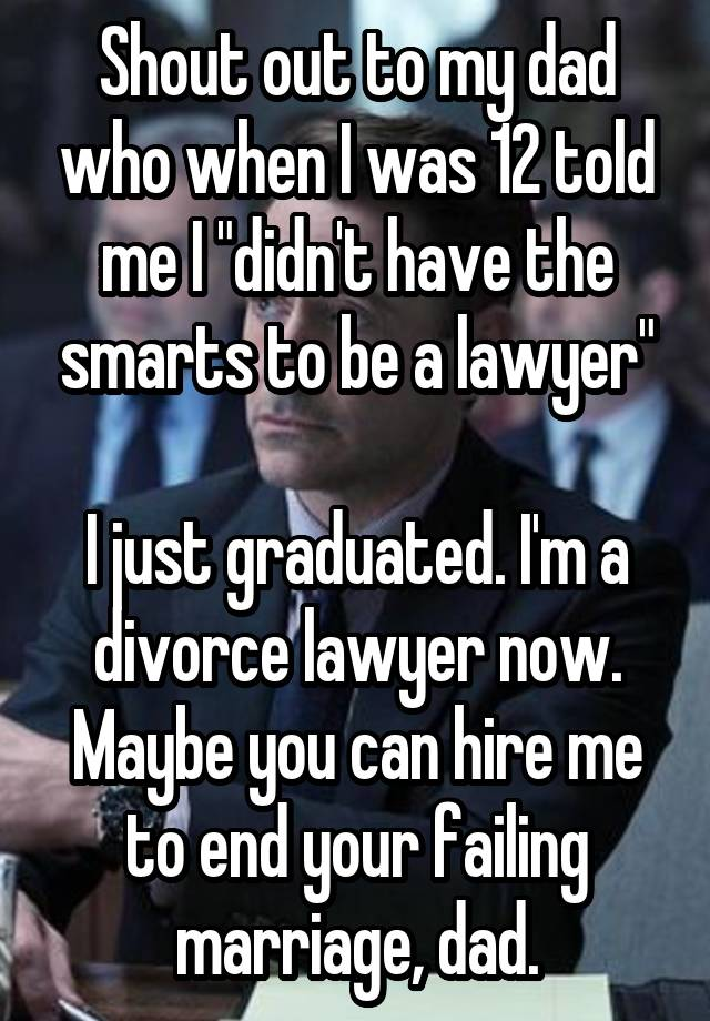 """Shout out to my dad who when I was 12 told me I """"didn't have the smarts to be a lawyer""""  I just graduated. I'm a divorce lawyer now. Maybe you can hire me to end your failing marriage, dad."""