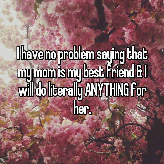 I have no problem saying that my mom is my best friend & I will do literally ANYTHING for her.