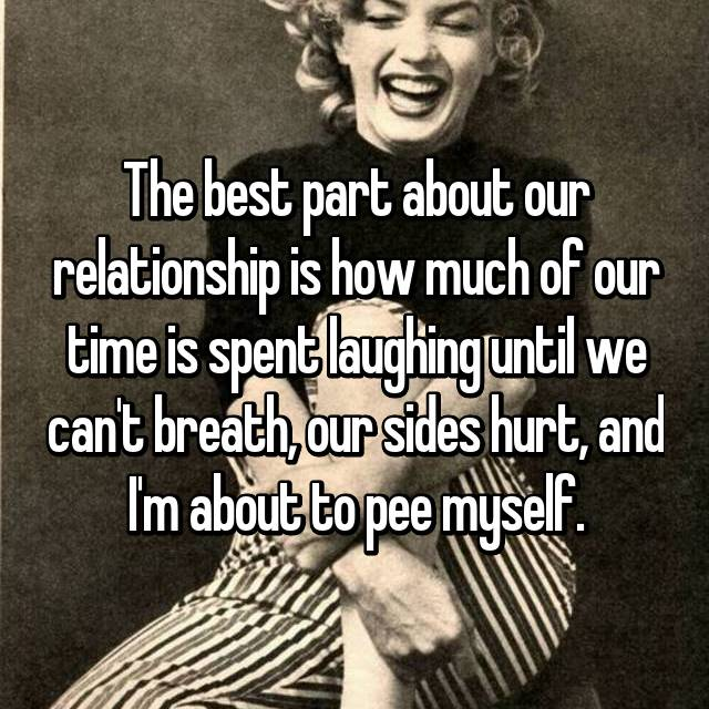 The best part about our relationship is how much of our time is spent laughing until we can't breath, our sides hurt, and I'm about to pee myself.
