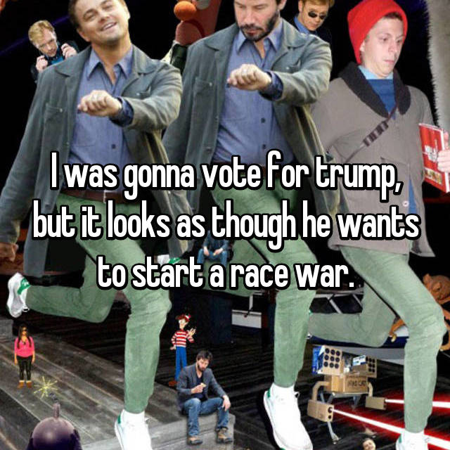 I was gonna vote for trump, but it looks as though he wants to start a race war.