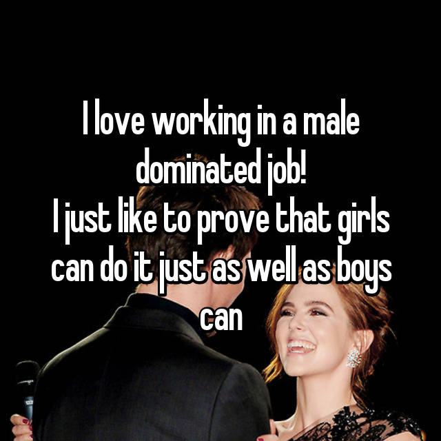 I love working in a male dominated job! I just like to prove that girls can do it just as well as boys can👍🏼