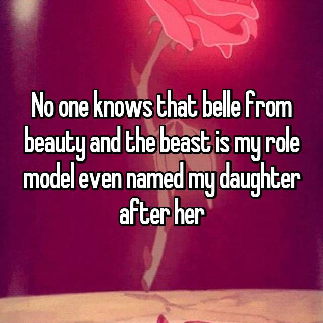No one knows that belle from beauty and the beast is my role model even named my daughter after her