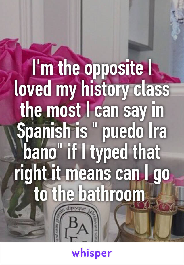 Im The Opposite I Loved My History Class Most Can Say In
