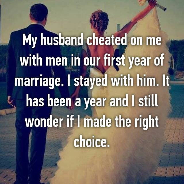 My husband cheated on me with men in our first year of marriage. I stayed with him. It has been a year and I still wonder if I made the right choice.