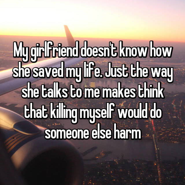 My girlfriend doesn't know how she saved my life. Just the way she talks to me makes think that killing myself would do someone else harm