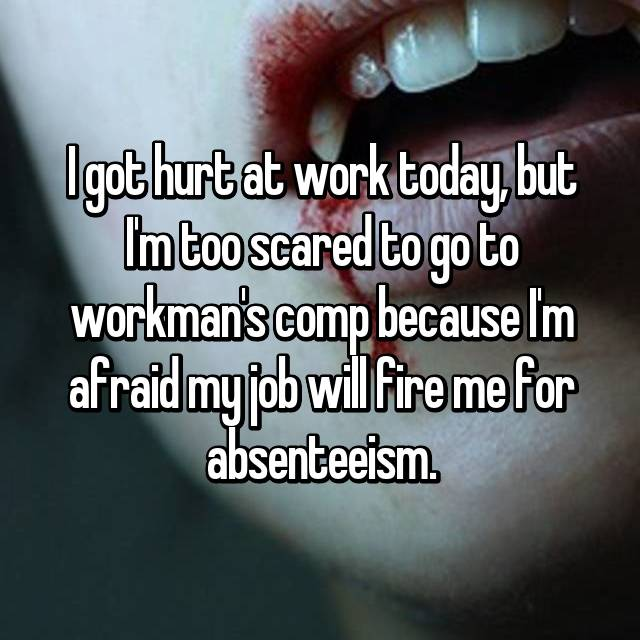 I got hurt at work today, but I'm too scared to go to workman's comp because I'm afraid my job will fire me for absenteeism.