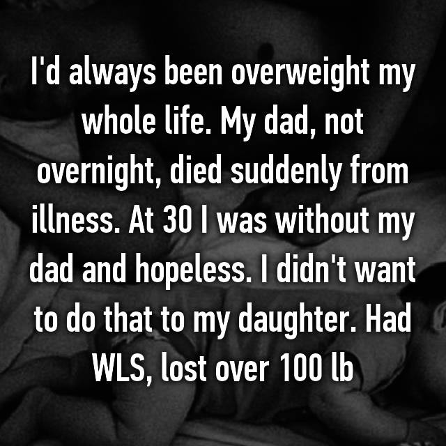 I'd always been overweight my whole life. My dad, not overnight, died suddenly from illness. At 30 I was without my dad and hopeless. I didn't want to do that to my daughter. Had WLS, lost over 100 lb