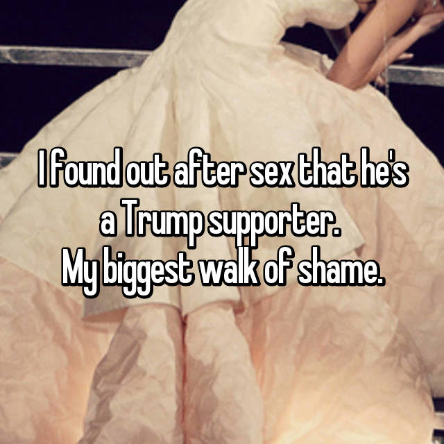 I found out after sex that he's a Trump supporter.  My biggest walk of shame.