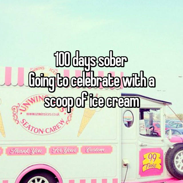 100 days sober  Going to celebrate with a scoop of ice cream 🍦