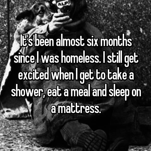It's been almost six months since I was homeless. I still get excited when I get to take a shower, eat a meal and sleep on a mattress.