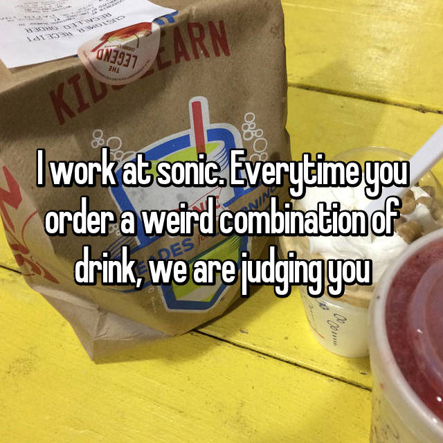 I work at sonic. Everytime you order a weird combination of drink, we are judging you