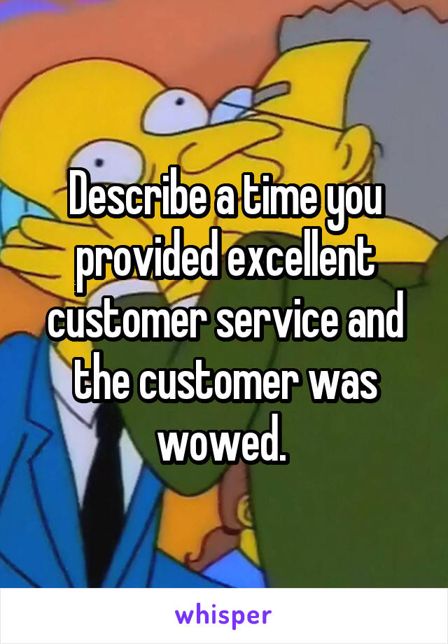 a time you provided excellent customer service and the customer ...