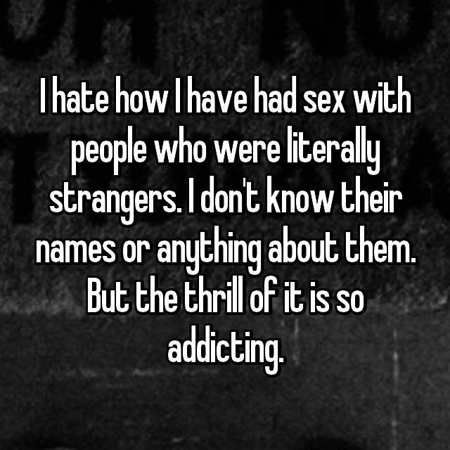 I hate how I have had sex with people who were literally strangers. I don't know their names or anything about them. But the thrill of it is so addicting.