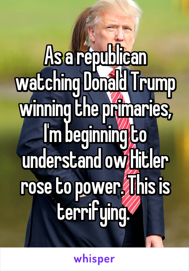As a republican watching Donald Trump winning the primaries, I