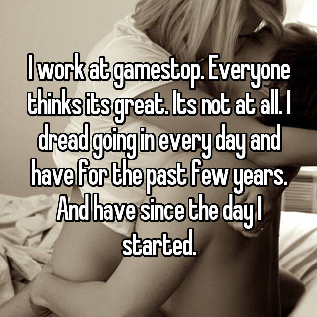 I work at gamestop. Everyone thinks its great. Its not at all. I dread going in every day and have for the past few years. And have since the day I started.