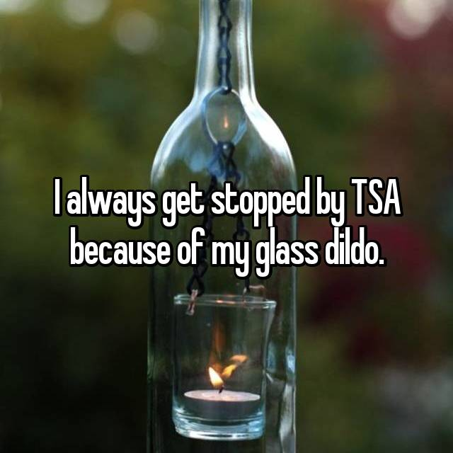 I always get stopped by TSA because of my glass dildo.