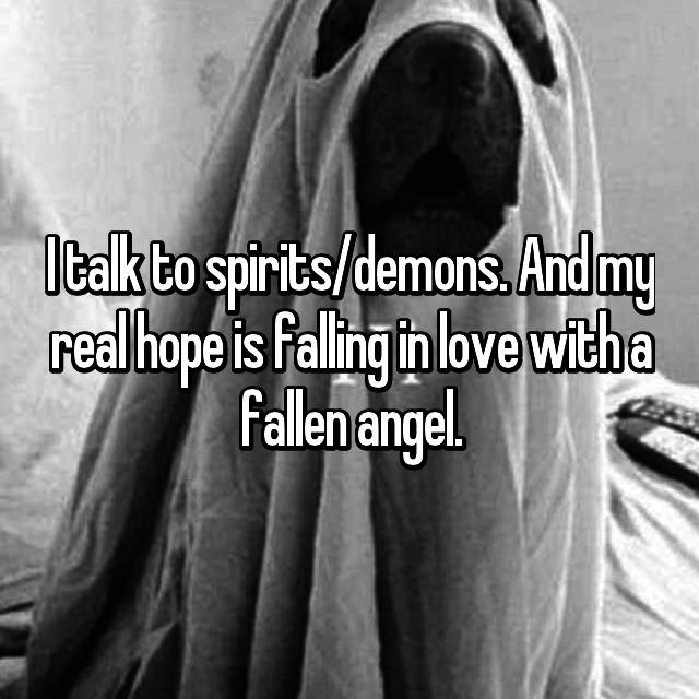 I talk to spirits/demons. And my real hope is falling in love with a fallen angel.
