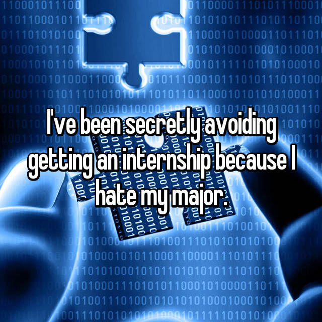 I've been secretly avoiding getting an internship because I hate my major.