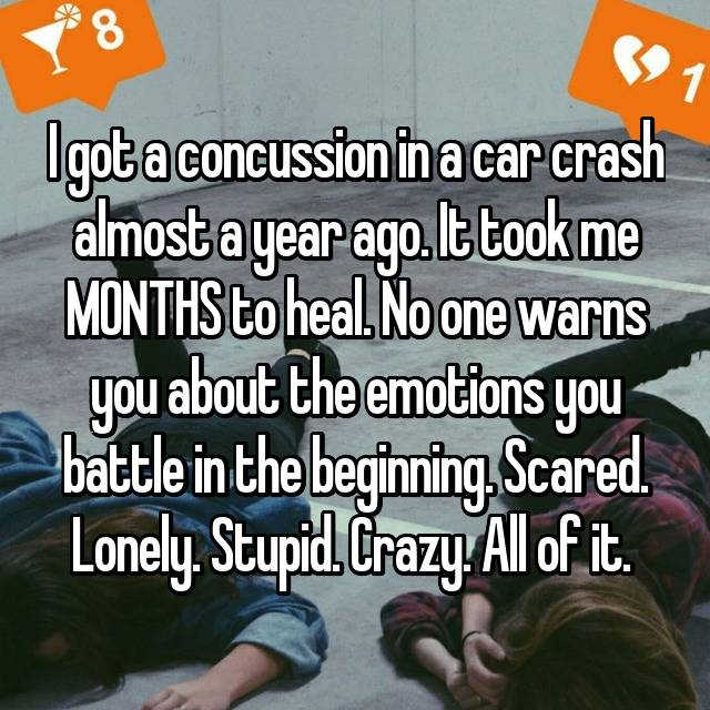 I got a concussion in a car crash almost a year ago. It took me MONTHS to heal. No one warns you about the emotions you battle in the beginning. Scared. Lonely. Stupid. Crazy. All of it.