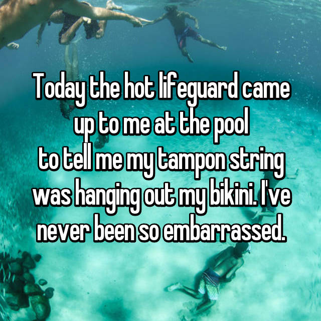 Today the hot lifeguard came up to me at the pool to tell me my tampon string was hanging out my bikini. I've never been so embarrassed.