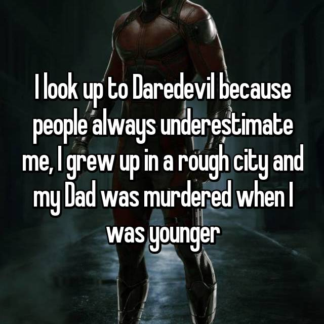 I look up to Daredevil because people always underestimate me, I grew up in a rough city and my Dad was murdered when I was younger