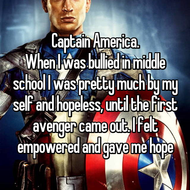 Captain America. When I was bullied in middle school I was pretty much by my self and hopeless, until the first avenger came out. I felt empowered and gave me hope