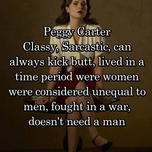 Peggy Carter Classy, Sarcastic, can always kick butt, lived in a time period were women were considered unequal to men, fought in a war, doesn't need a man