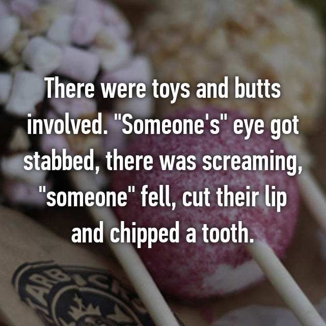 """There were toys and butts involved. """"Someone's"""" eye got stabbed, there was screaming, """"someone"""" fell, cut their lip and chipped a tooth."""